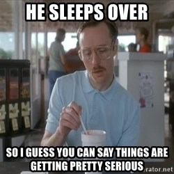 Things are getting pretty Serious (Napoleon Dynamite) - He sleeps over So i Guess you can say things are getting pretty serious