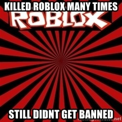 Roblox - killed roblox many times still didnt get banned