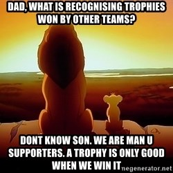 simba mufasa - Dad, what is recognising trophies won by other teams? Dont know son. We are Man u supporters. A trophy is only good when we win it