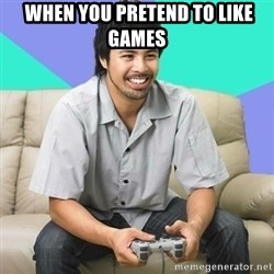 Nice Gamer Gary -  wHEN YOU PRETEND TO LIKE GAMES