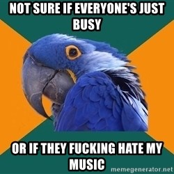 Paranoid Parrot - Not sure if everyone's just busy Or if they fucking hate my music