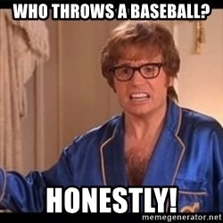 Honestly Austin Powers - WHO THROWS A BASEBALL? HONESTLY!