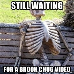 Waiting skeleton meme - Still waiting  For a brook chug video