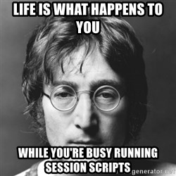 John Lennon - Life Is What Happens to You while You're Busy running session scripts