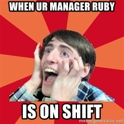 Super Excited - When Ur manager ruby  Is on shift