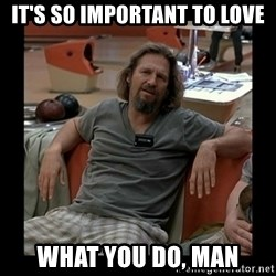 The Dude - It's so important to love what you do, man