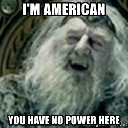 you have no power here - i'M AMERICAN YOU HAVE NO POWER HERE