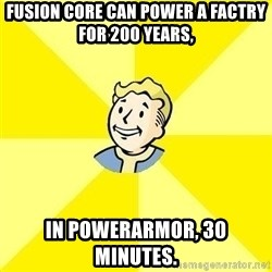 Fallout 3 - fusion core can power a factry for 200 years, in powerarmor, 30 minutes.