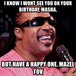 stevie wonder - I KNow i wont see you on your birthday, masha, but have a happy one. mazel tov