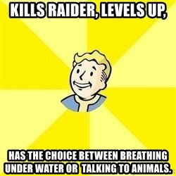 Fallout 3 - kills raider, levels up, has the choice between breathing under water or  talking to animals.