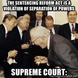 laughing reagan  - The sentencing reform act is a violation of separation of powers Supreme COURT: