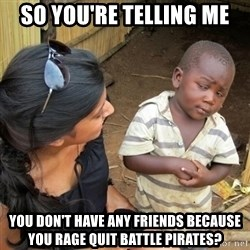 you mean to tell me black kid - So you're telling me you don't have any friends because you rage quit battle pirates?