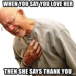 Old Man Heart Attack - When you say you love her Then she says Thank you
