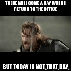 But it is not this Day ARAGORN - There will come a day when i return to the office but today is not that day
