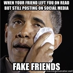 Obama Crying - When your friend left you on read but still posting on social media  Fake friends