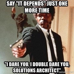 """I double dare you - SAY """"IT DEPENDS"""" JUST ONE MORE TIME """"I DARE YOU, I DOUBLE DARE YOU, SOLUTIONS ARCHITECT"""""""