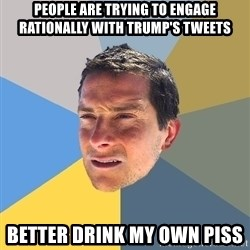 Bear Grylls - people are trying to engage rationally with trump's tweets better drink my own piss