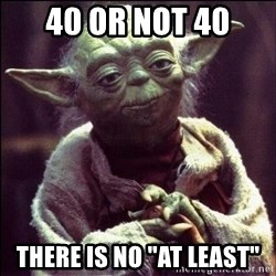"""Advice Yoda - 40 or not 40 there is no """"at least"""""""