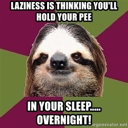 Just-Lazy-Sloth - Laziness Is Thinking You'll Hold Your pee In Your Sleep..... OVERNIGHT!