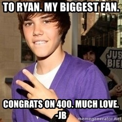 Justin Beiber - To ryan. My biggest fan.  Congrats on 400. Much love. -Jb