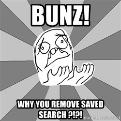 Whyyy??? - BUNZ! Why you remove saved search ?!?!