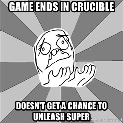 Whyyy??? - game ends in crucible doesn't get a chance to unleash super