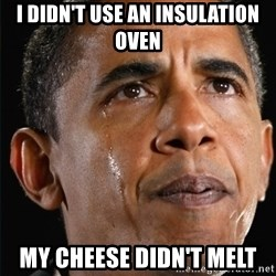Obama Crying - I didn't use an insulation oven my cheese didn't melt