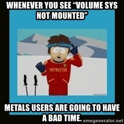 "South Park Ski Instructor - Whenever you see ""Volume SYS NOT mounted"" Metals users are going to have a bad time."