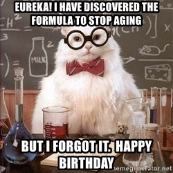 Science Cat - eureka! i have discovered the formula to stop aging but i forgot it.  happy birthday