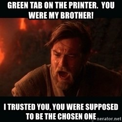 """Obi Wan Kenobi """"You were my brother!"""" - green tab on the printer.  you were my brother! i trusted you, you were supposed to be the chosen one"""