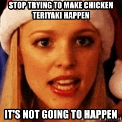 trying to make fetch happen  - Stop trying to make Chicken teriyaki happen It's not going to happen