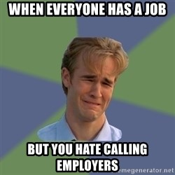 Sad Face Guy - when everyone has a job but you hate calling employers
