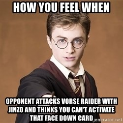 Harry Potter spell - how you feel when opponent attacks vorse raider with jinzo and thinks you can't activate that face down card