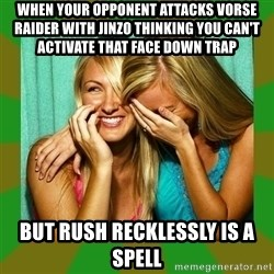 Laughing Girls  - when your opponent attacks vorse raider with jinzo thinking you can't activate that face down trap but rush recklessly is a spell