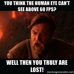 """Obi Wan Kenobi """"You were my brother!"""" - You think the human eye can't see above 60 FPS? Well then you truly are lost!"""