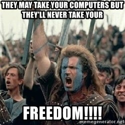 Brave Heart Freedom - They may take your computers but they'll never take your Freedom!!!!