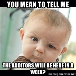 Skeptical Baby Whaa? - you mean to tell me the auditors will be here in a week?