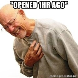 """Old Man Heart Attack - """"Opened 1hr ago"""""""