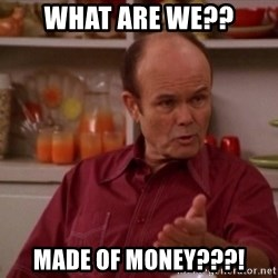 Red Forman - What ARE WE?? Made of MONEY???!