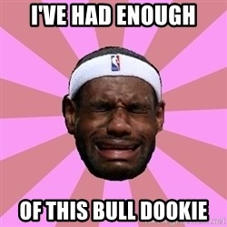 LeBron James - I've had enough of this bull dookie