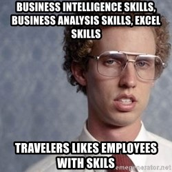 Napoleon Dynamite - Business intelligence skills, business analysis skills, excel skills travelers likes employees with skils