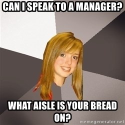 Musically Oblivious 8th Grader - Can I speak to a manager? What aisle is your bread on?