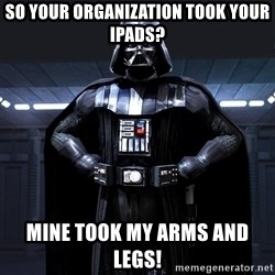 Bitch Darth Vader - So your organization took your ipads? Mine took my arms and legs!