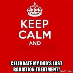 Keep Calm 2 -  celebrate my dad's last radiation treatment!