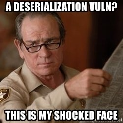 Tommy Lee Jones  - a Deserialization vuln? This is my shocked face
