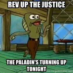 Rev Up Those Fryers - Rev up the Justice The paladin's Turning Up tonight