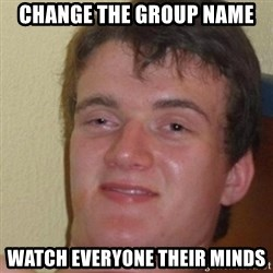 really high guy - change the group name watch everyone their minds
