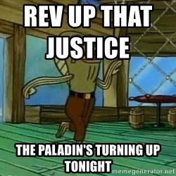 Rev Up Those Fryers - Rev up that Justice                       The Paladin's turning up tonight
