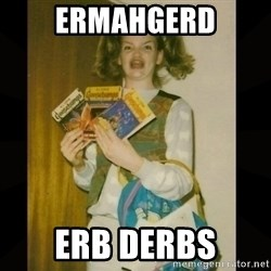 Gersberms Girl - ERMAHGERD ERB DERBS