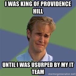 Sad Face Guy - I was king of providence hill Until i was usurped bY my it team